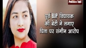 पूर्व BJP विधायक की बेटी ने लगाए पिता पर संगीन आरोप